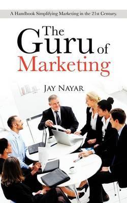 The Guru of Marketing: A Handbook Simplifying Marketing in the 21st Century.