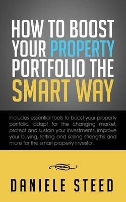 How to Boost Your Property Portfolio the Smart Way: Includes Essential Tools to Boost Your Property Portfolio, Adapt for the Changing Market, Protect and Sustain Your Investments, Improve Your Buying, Letting and Selling Strengths and More for the Smart P