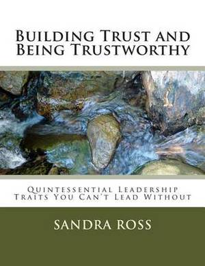 Building Trust and Being Trustworthy: The Quintessential Leader