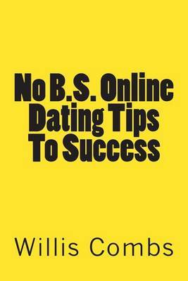 No B.S. Online Dating Tips to Success: A No Nonsense Guide to Internet Dating and Getting the Best Results