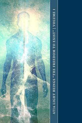 Atia Light Beings the Freedom to Exist Volume 1: An Experiment in Channeling Consciousness