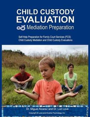 Child Custody Evaluation & Mediation Preparation  : Self-Help Preparation for Family Court Services (Fcs) Child Custody Mediation and Child Custody Evaluations