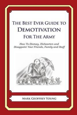 The Best Ever Guide to Demotivation for the Army: How to Dismay, Dishearten and Disappoint Your Friends, Family and Staff