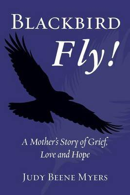 Blackbird Fly! a Mother's Story of Grief, Love and Hope