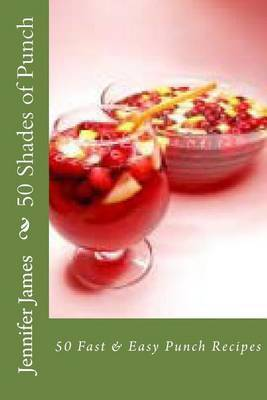 50 Shades of Punch: 50 Fast & Easy Punch Recipes