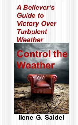 A Believer's Guide to Victory Over Turbulent Weather: Control the Weather