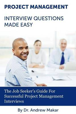 Project Management Interview Questions Made Easy: For Successful Project Management Interviews