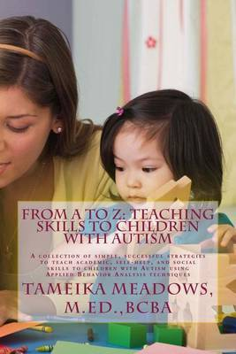From A to Z: Teaching Skills to Children with Autism: A Collection of Simple, Successful Strategies to Teach Academic, Self-Help, and Social Skills to Children with Autism Using Applied Behavior Analysis Techniques