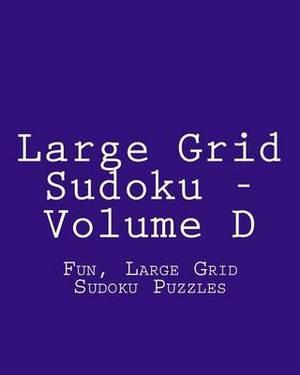 Large Grid Sudoku - Volume D: Fun, Large Grid Sudoku Puzzles