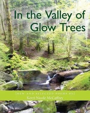 In the Valley of Glow Trees: New and Selected Poems by Kerri Nicole McCaffrey