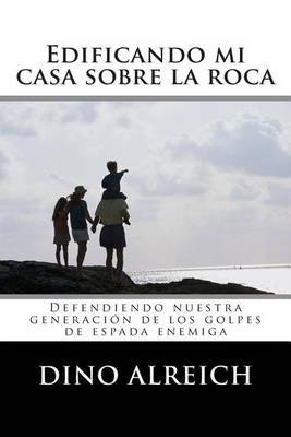 Edificando Mi Casa Sobre La Roca: Defendiendo Nuestra Generacion de Los Golpes de Espada Enemiga