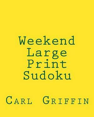 Weekend Large Print Sudoku: Easy to Read, Large Grid Sudoku Puzzles