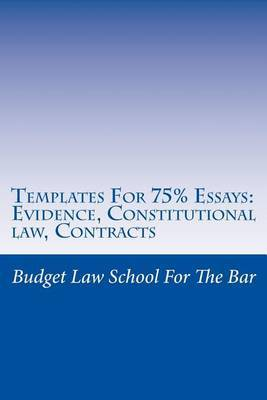 Templates for 75% Essays: Evidence, Constitutional Law, Contracts: Problem-Solving Is the Key to a High-Level Bar Exam Pass Rather Than Memorization.