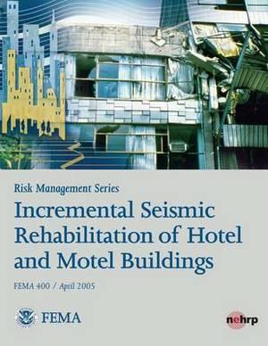 Risk Management Series: Incremental Seismic Rehabilitation of Hotel and Motel Buildings (Fema 400 / April 2005)