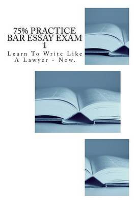 75% Practice Bar Essay Exam 1: A Real-To-Life Bar Exam with the Exact Difficulty Level You Will Encounter on Exam Day.