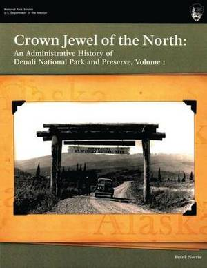 Crown Jewel of the North: An Administrative History of Denali National Park & Preserve, Volume 1