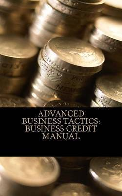 Advanced Business Tactics: Business Credit Manual: 2013 Corporate Credit Development