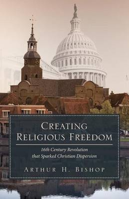 Creating Religious Freedom: 16th Century Revolution That Sparked Christian Dispersion