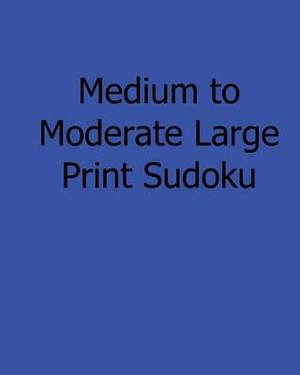 Medium to Moderate Large Print Sudoku: Easy to Read, Large Grid Sudoku Puzzles