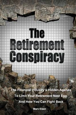 The Retirement Conspiracy: Exposing the Financial Industry's Hidden Agenda That Limits Your Retirement Nest Egg and How to Fight Back