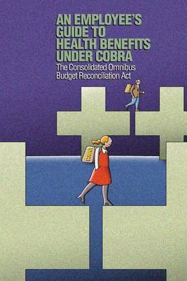 An Employee's Guide to Health Benefits Under Cobra: The Consolidated Omnibus Budget Reconciliation ACT