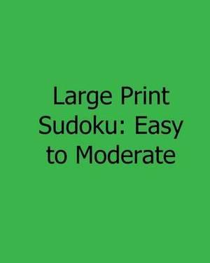 Large Print Sudoku: Easy to Moderate: Fun, Large Print Sudoku Puzzles