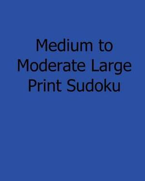 Medium to Moderate Large Print Sudoku: Fun, Large Print Sudoku Puzzles