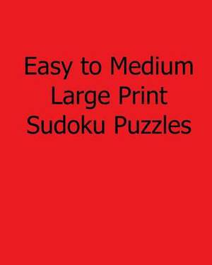 Easy to Medium Large Print Sudoku Puzzles: Easy to Read, Large Grid Sudoku Puzzles
