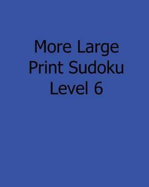 More Large Print Sudoku Level 6: Fun, Large Grid Sudoku Puzzles