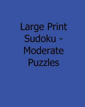 Large Print Sudoku - Moderate Puzzles: 80 Easy to Read, Large Print Sudoku Puzzles