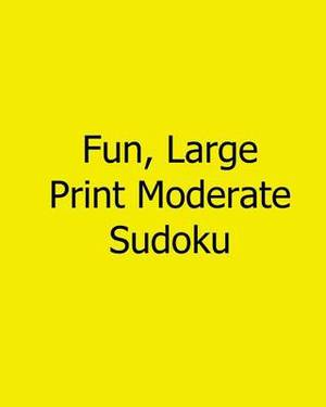 Fun, Large Print Moderate Sudoku: 80 Easy to Read, Large Print Sudoku Puzzles