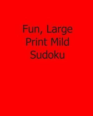 Fun, Large Print Mild Sudoku: Fun, Large Print Sudoku Puzzles