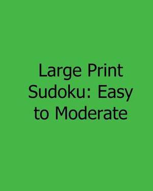 Large Print Sudoku: Easy to Moderate: Fun, Large Print Sudoku Puzzles