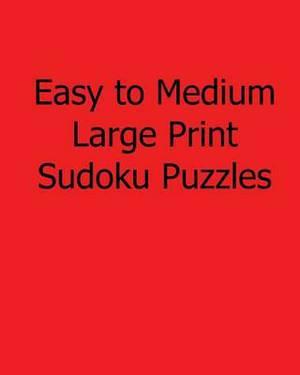 Easy to Medium Large Print Sudoku Puzzles: Fun, Large Print Sudoku Puzzles