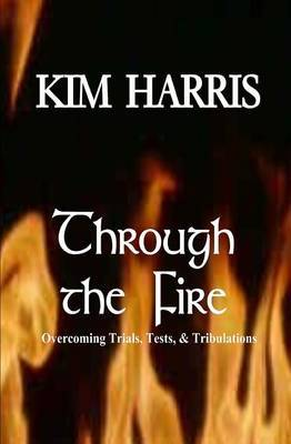 Through the Fire: Overcoming Trials, Tests, & Tribulations