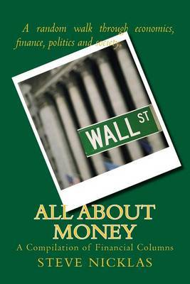 All about Money: A Collection of Columns by Steve Nicklas in the Financial, Economic and Political Realms.