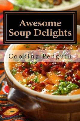 Awesome Soup Delights: Quick, Easy and Tasty Soup Recipes