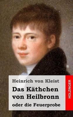 Das Kathchen Von Heilbronn Oder Die Feuerprobe: Ein Grosses Historisches Ritterschauspiel