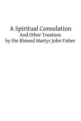 A Spiritual Consolation: And Other Treatises by the Blessed Martyr John Fisher