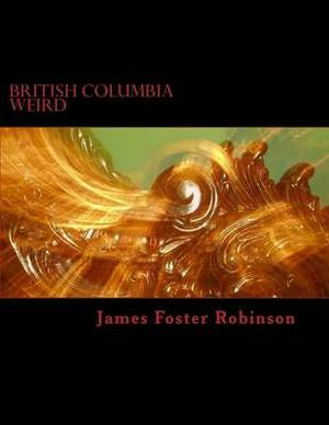 British Columbia Weird: The Unexplained, Inexplicable and Unique in British Columbia, Canada