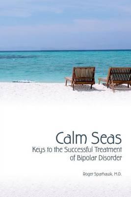 Calm Seas: Keys to the Successful Treatment of Bipolar Disorder: Keys to the Successful Treatment of Bipolar Disorder