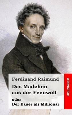 Das Madchen Aus Der Feenwelt Oder Der Bauer ALS Millionar: Romantisches Original-Zaubermarchen Mit Gesang in Drei Aufzugen