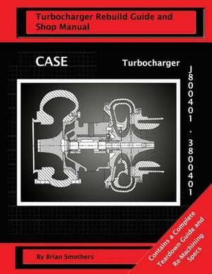 Case Turbocharger J800401/3800401: Turbo Rebuild Guide and Shop Manual