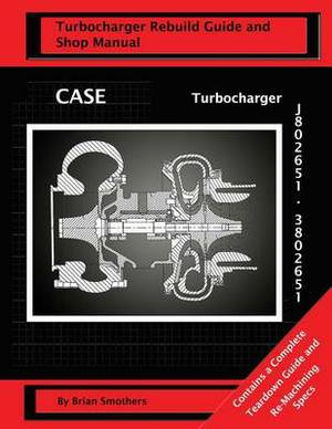 Case Turbocharger J802651/3802651: Turbo Rebuild Guide and Shop Manual