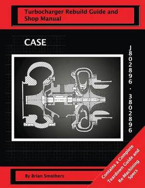 Case Turbocharger J802896/3802896: Turbo Rebuild Guide and Shop Manual