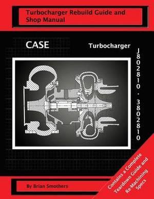 Case Turbocharger J802810/3802810: Turbo Rebuild Guide and Shop Manual