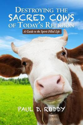 Destroying the Sacred Cows of Today's Religion: A Guide to the Spirit Filled Life