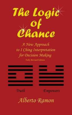The Logic of Chance: A New Approach to I Ching Interpretation for Decision Making 2017 Edition