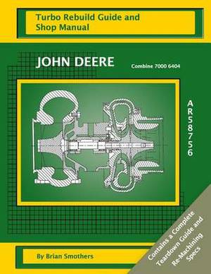 John Deere Combine 7000 6404 Ar58756: Turbo Rebuild Guide and Shop Manual