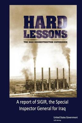Hard Lessons: The Iraq Reconstruction Experience, a Report of Sigir, the Special Inspector General for Iraq Reconstruction